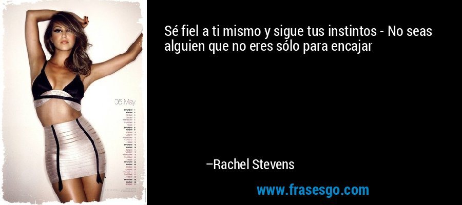 Sé fiel a ti mismo y sigue tus instintos - No seas alguien que no eres sólo para encajar – Rachel Stevens