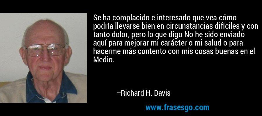 Se ha complacido e interesado que vea cómo podría llevarse bien en circunstancias difíciles y con tanto dolor, pero lo que digo No he sido enviado aquí para mejorar mi carácter o mi salud o para hacerme más contento con mis cosas buenas en el Medio. – Richard H. Davis