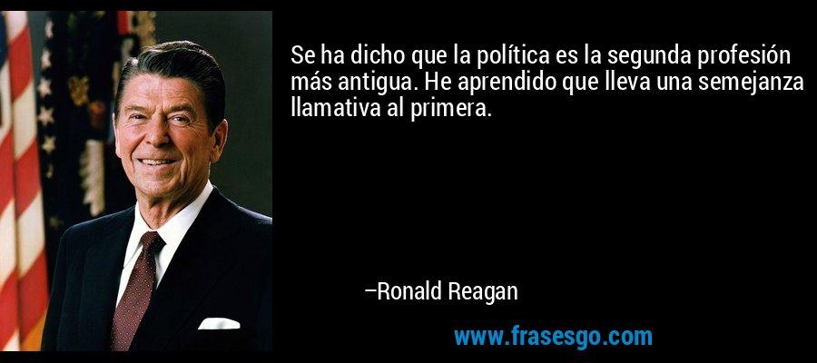 Se ha dicho que la política es la segunda profesión más antigua. He aprendido que lleva una semejanza llamativa al primera. – Ronald Reagan