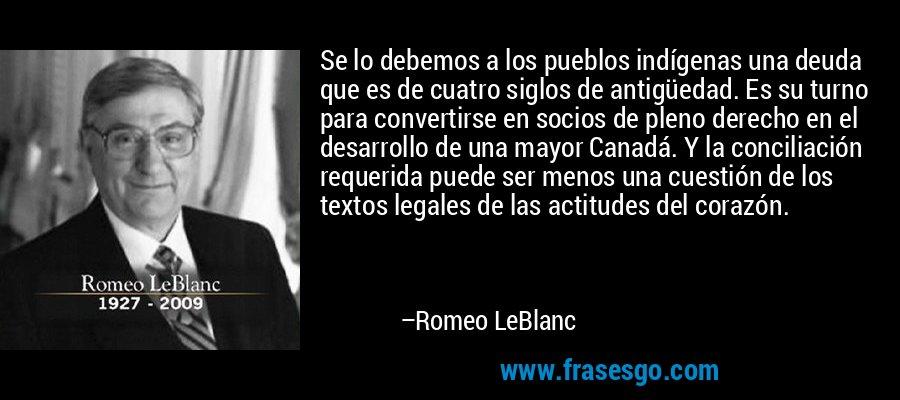 Se lo debemos a los pueblos indígenas una deuda que es de cuatro siglos de antigüedad. Es su turno para convertirse en socios de pleno derecho en el desarrollo de una mayor Canadá. Y la conciliación requerida puede ser menos una cuestión de los textos legales de las actitudes del corazón. – Romeo LeBlanc