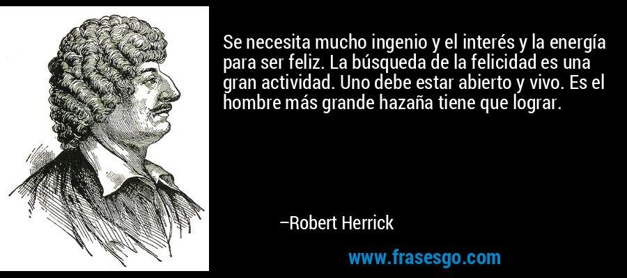 Se necesita mucho ingenio y el interés y la energía para ser feliz. La búsqueda de la felicidad es una gran actividad. Uno debe estar abierto y vivo. Es el hombre más grande hazaña tiene que lograr. – Robert Herrick