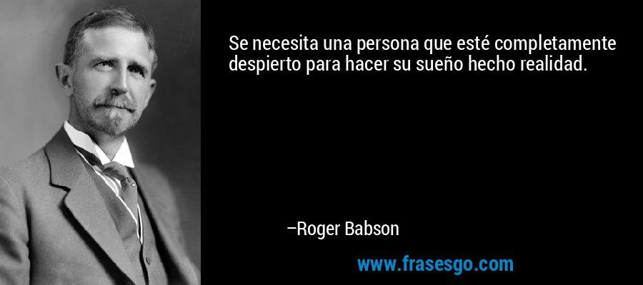 Se necesita una persona que esté completamente despierto para hacer su sueño hecho realidad. – Roger Babson