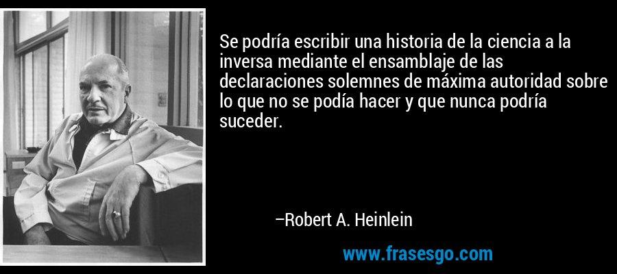 Se podría escribir una historia de la ciencia a la inversa mediante el ensamblaje de las declaraciones solemnes de máxima autoridad sobre lo que no se podía hacer y que nunca podría suceder. – Robert A. Heinlein