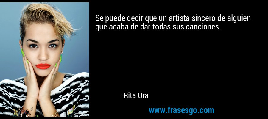 Se puede decir que un artista sincero de alguien que acaba de dar todas sus canciones. – Rita Ora