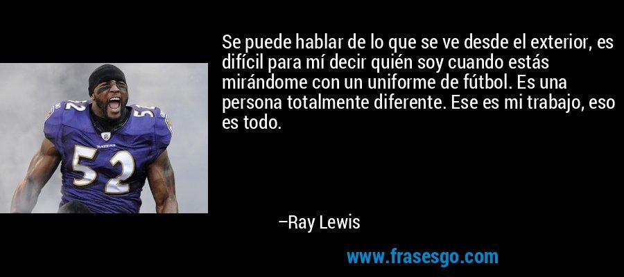 Se puede hablar de lo que se ve desde el exterior, es difícil para mí decir quién soy cuando estás mirándome con un uniforme de fútbol. Es una persona totalmente diferente. Ese es mi trabajo, eso es todo. – Ray Lewis