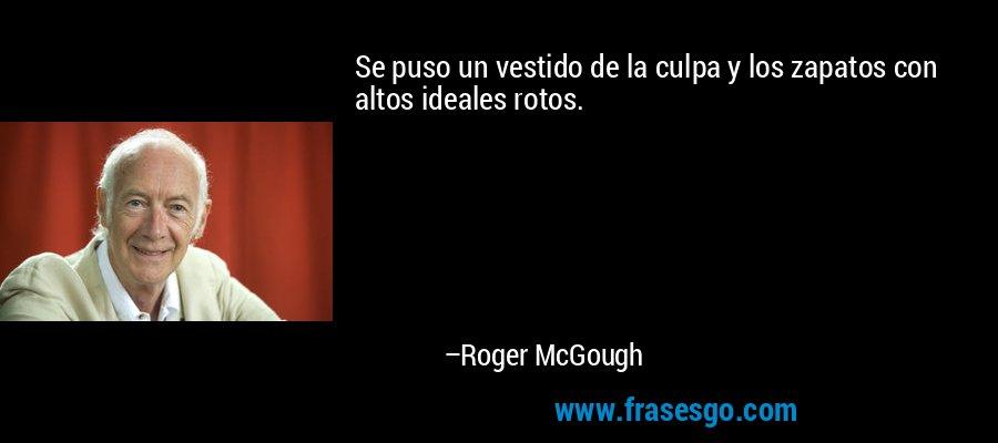 Se puso un vestido de la culpa y los zapatos con altos ideales rotos. – Roger McGough