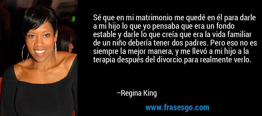 Sé que en mi matrimonio me quedé en él para darle a mi hijo lo que yo pensaba que era un fondo estable y darle lo que creía que era la vida familiar de un niño debería tener dos padres. Pero eso no es siempre la mejor manera, y me llevó a mi hijo a la terapia después del divorcio para realmente verlo. – Regina King