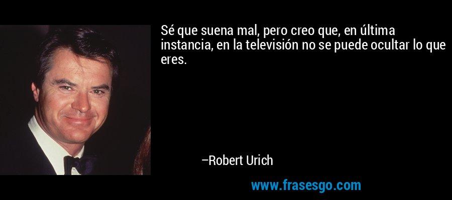 Sé que suena mal, pero creo que, en última instancia, en la televisión no se puede ocultar lo que eres. – Robert Urich