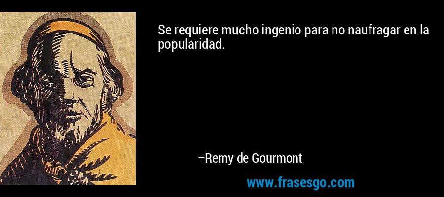 Se requiere mucho ingenio para no naufragar en la popularidad. – Remy de Gourmont
