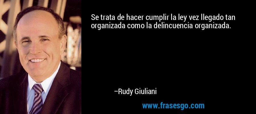 Se trata de hacer cumplir la ley vez llegado tan organizada como la delincuencia organizada. – Rudy Giuliani