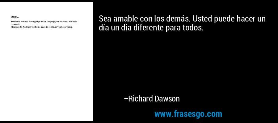 Sea amable con los demás. Usted puede hacer un día un día diferente para todos. – Richard Dawson