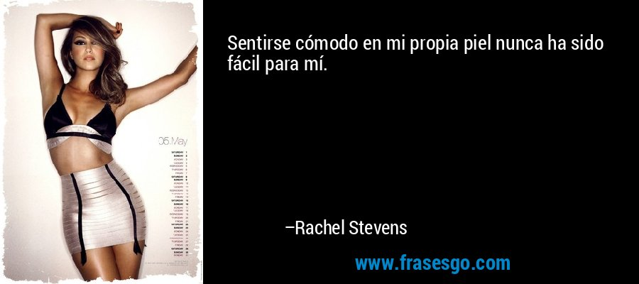 Sentirse cómodo en mi propia piel nunca ha sido fácil para mí. – Rachel Stevens