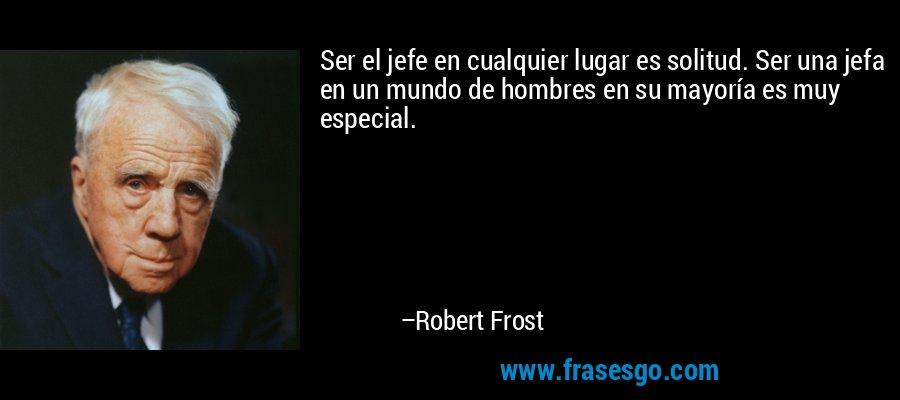 Ser el jefe en cualquier lugar es solitud. Ser una jefa en un mundo de hombres en su mayoría es muy especial. – Robert Frost