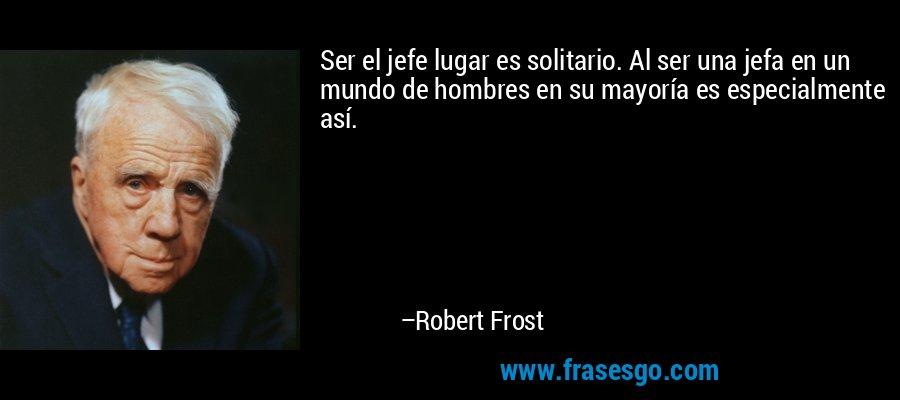 Ser el jefe lugar es solitario. Al ser una jefa en un mundo de hombres en su mayoría es especialmente así. – Robert Frost