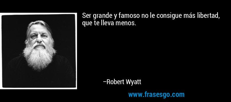Ser grande y famoso no le consigue más libertad, que te lleva menos. – Robert Wyatt