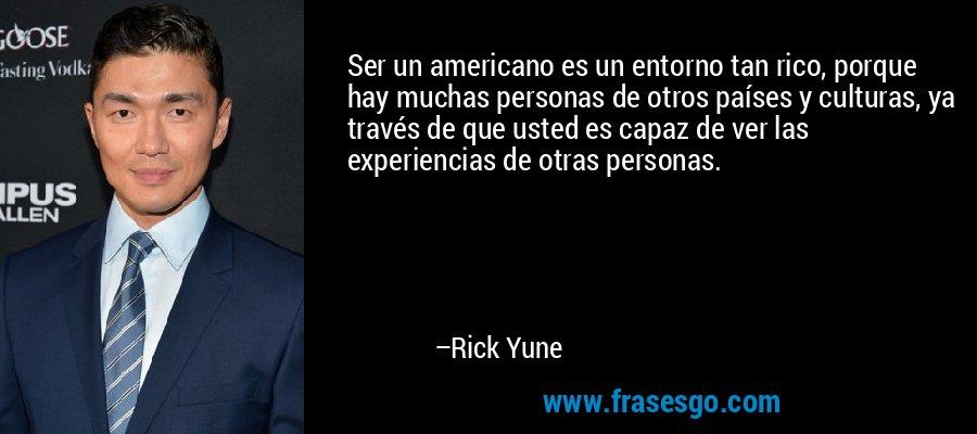 Ser un americano es un entorno tan rico, porque hay muchas personas de otros países y culturas, ya través de que usted es capaz de ver las experiencias de otras personas. – Rick Yune