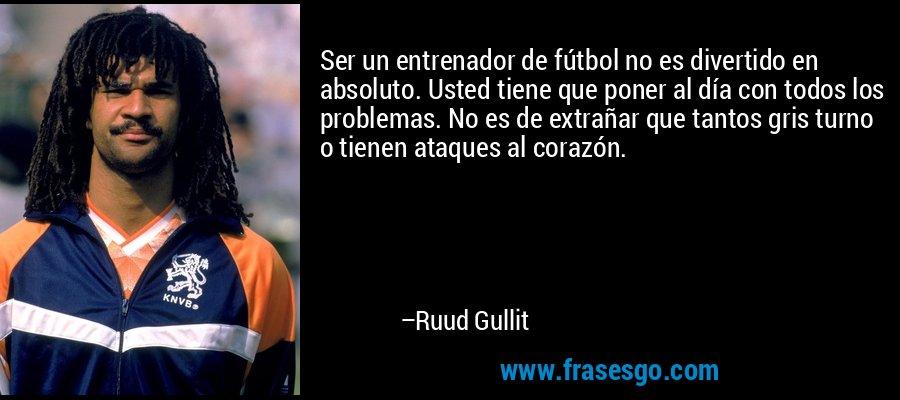 Ser un entrenador de fútbol no es divertido en absoluto. Usted tiene que poner al día con todos los problemas. No es de extrañar que tantos gris turno o tienen ataques al corazón. – Ruud Gullit