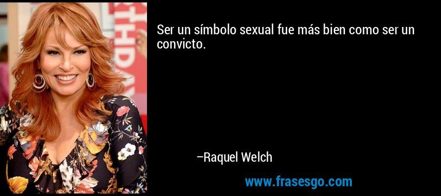 Ser un símbolo sexual fue más bien como ser un convicto. – Raquel Welch