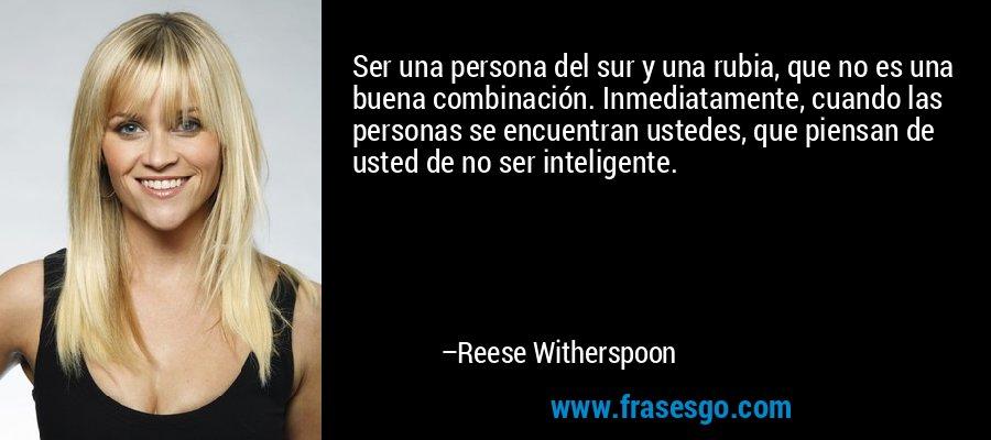 Ser una persona del sur y una rubia, que no es una buena combinación. Inmediatamente, cuando las personas se encuentran ustedes, que piensan de usted de no ser inteligente. – Reese Witherspoon