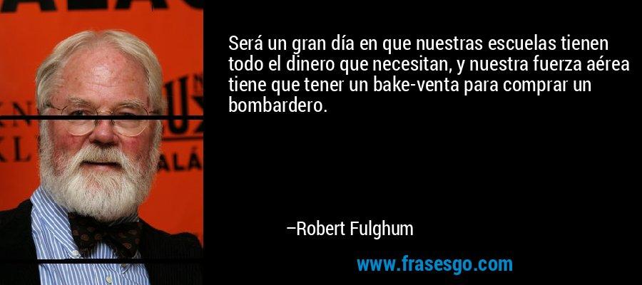 Será un gran día en que nuestras escuelas tienen todo el dinero que necesitan, y nuestra fuerza aérea tiene que tener un bake-venta para comprar un bombardero. – Robert Fulghum