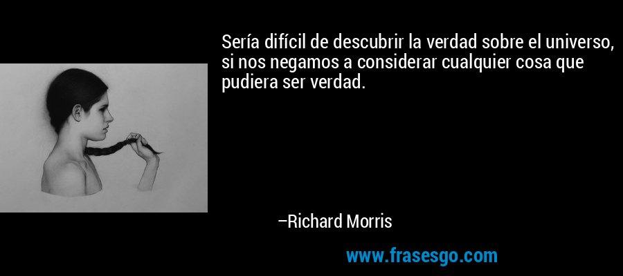 Sería difícil de descubrir la verdad sobre el universo, si nos negamos a considerar cualquier cosa que pudiera ser verdad. – Richard Morris