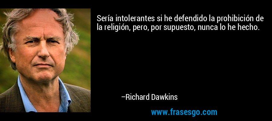 Sería intolerantes si he defendido la prohibición de la religión, pero, por supuesto, nunca lo he hecho. – Richard Dawkins