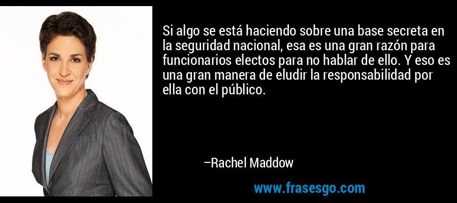 Si algo se está haciendo sobre una base secreta en la seguridad nacional, esa es una gran razón para funcionarios electos para no hablar de ello. Y eso es una gran manera de eludir la responsabilidad por ella con el público. – Rachel Maddow