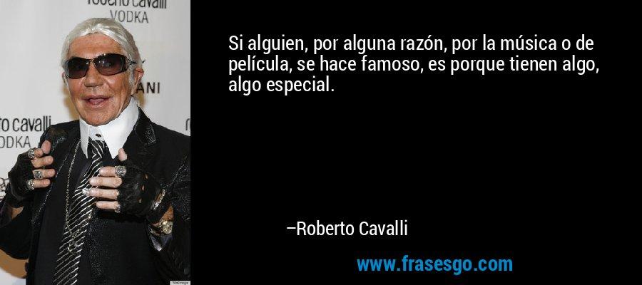 Si alguien, por alguna razón, por la música o de película, se hace famoso, es porque tienen algo, algo especial. – Roberto Cavalli