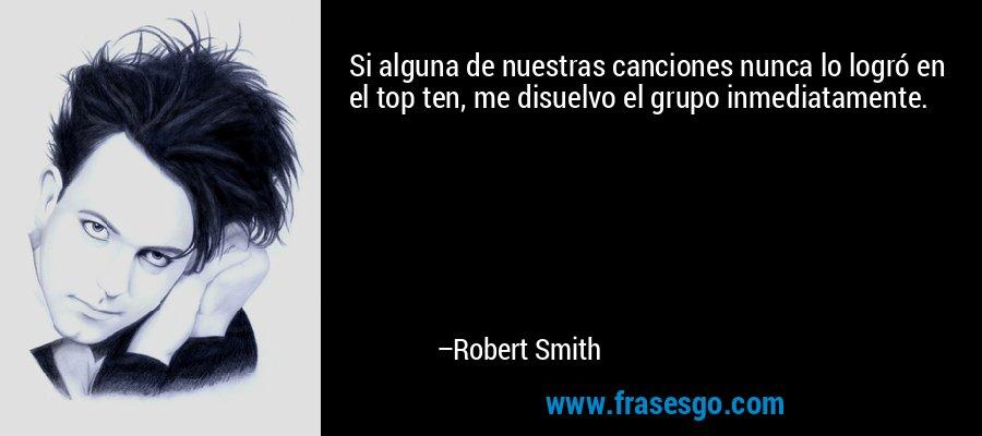 Si alguna de nuestras canciones nunca lo logró en el top ten, me disuelvo el grupo inmediatamente. – Robert Smith