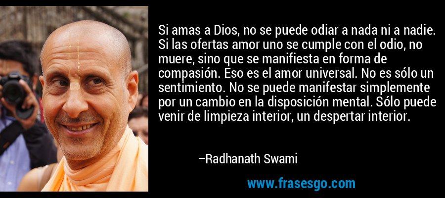 Si amas a Dios, no se puede odiar a nada ni a nadie. Si las ofertas amor uno se cumple con el odio, no muere, sino que se manifiesta en forma de compasión. Eso es el amor universal. No es sólo un sentimiento. No se puede manifestar simplemente por un cambio en la disposición mental. Sólo puede venir de limpieza interior, un despertar interior. – Radhanath Swami
