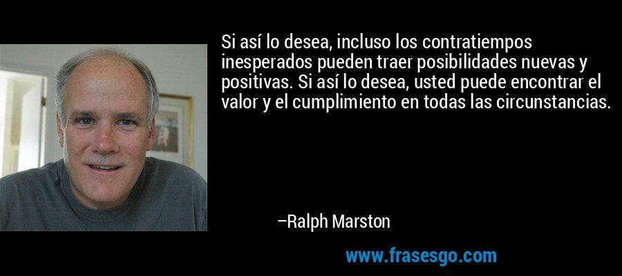 Si así lo desea, incluso los contratiempos inesperados pueden traer posibilidades nuevas y positivas. Si así lo desea, usted puede encontrar el valor y el cumplimiento en todas las circunstancias. – Ralph Marston