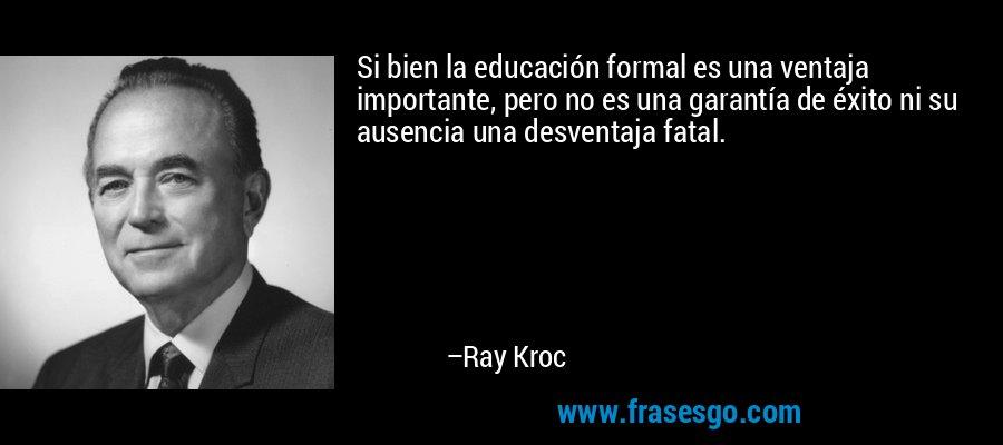 Si bien la educación formal es una ventaja importante, pero no es una garantía de éxito ni su ausencia una desventaja fatal. – Ray Kroc