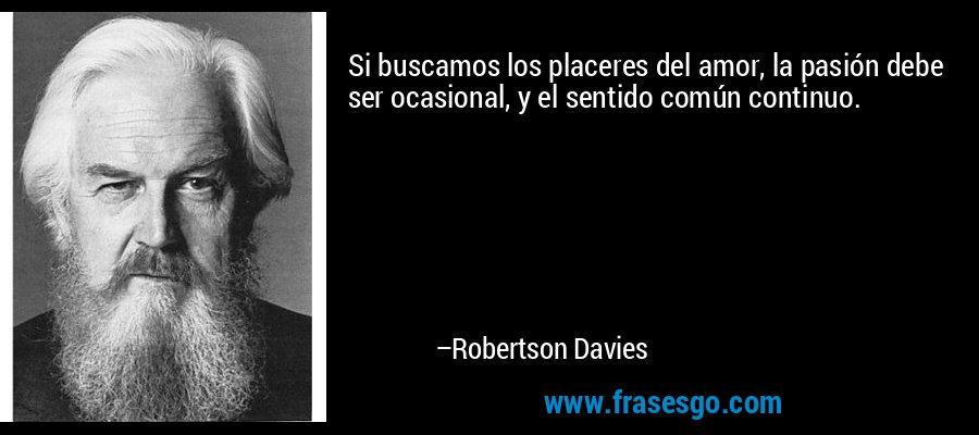 Si buscamos los placeres del amor, la pasión debe ser ocasional, y el sentido común continuo. – Robertson Davies