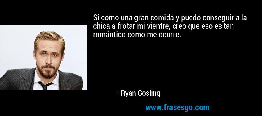 Si como una gran comida y puedo conseguir a la chica a frotar mi vientre, creo que eso es tan romántico como me ocurre. – Ryan Gosling
