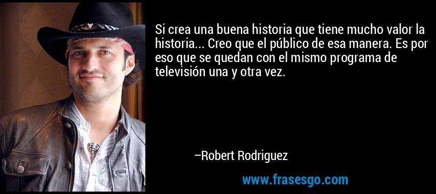 Si crea una buena historia que tiene mucho valor la historia... Creo que el público de esa manera. Es por eso que se quedan con el mismo programa de televisión una y otra vez. – Robert Rodriguez