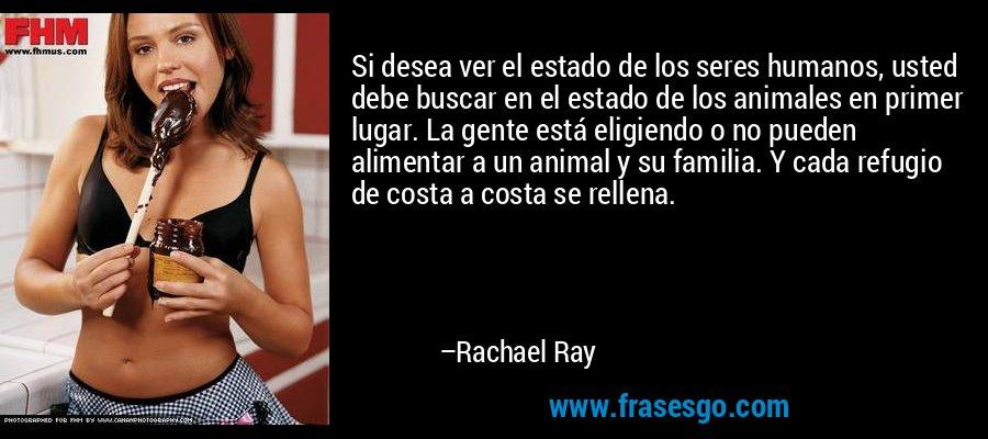Si desea ver el estado de los seres humanos, usted debe buscar en el estado de los animales en primer lugar. La gente está eligiendo o no pueden alimentar a un animal y su familia. Y cada refugio de costa a costa se rellena. – Rachael Ray