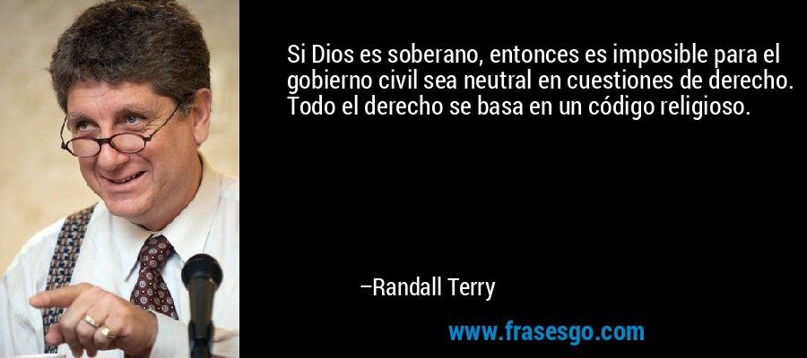 Si Dios es soberano, entonces es imposible para el gobierno civil sea neutral en cuestiones de derecho. Todo el derecho se basa en un código religioso. – Randall Terry