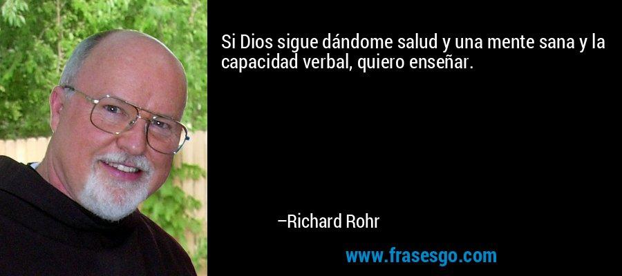 Si Dios sigue dándome salud y una mente sana y la capacidad verbal, quiero enseñar. – Richard Rohr