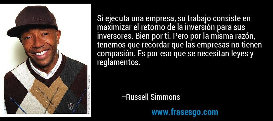 Si ejecuta una empresa, su trabajo consiste en maximizar el retorno de la inversión para sus inversores. Bien por ti. Pero por la misma razón, tenemos que recordar que las empresas no tienen compasión. Es por eso que se necesitan leyes y reglamentos. – Russell Simmons