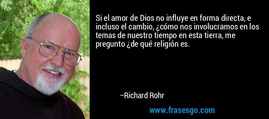 Si el amor de Dios no influye en forma directa, e incluso el cambio, ¿cómo nos involucramos en los temas de nuestro tiempo en esta tierra, me pregunto ¿de qué religión es. – Richard Rohr