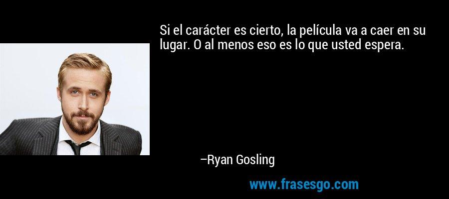 Si el carácter es cierto, la película va a caer en su lugar. O al menos eso es lo que usted espera. – Ryan Gosling
