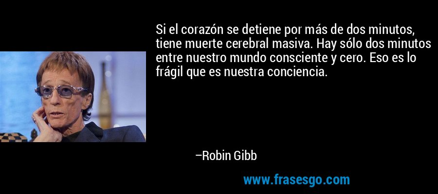 Si el corazón se detiene por más de dos minutos, tiene muerte cerebral masiva. Hay sólo dos minutos entre nuestro mundo consciente y cero. Eso es lo frágil que es nuestra conciencia. – Robin Gibb