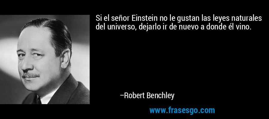 Si el señor Einstein no le gustan las leyes naturales del universo, dejarlo ir de nuevo a donde él vino. – Robert Benchley