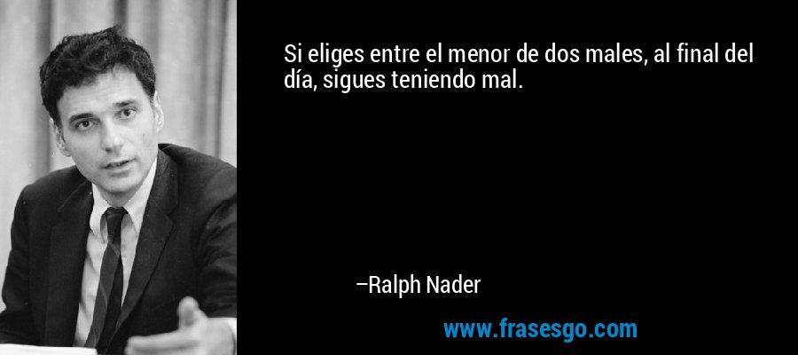 Si eliges entre el menor de dos males, al final del día, sigues teniendo mal. – Ralph Nader