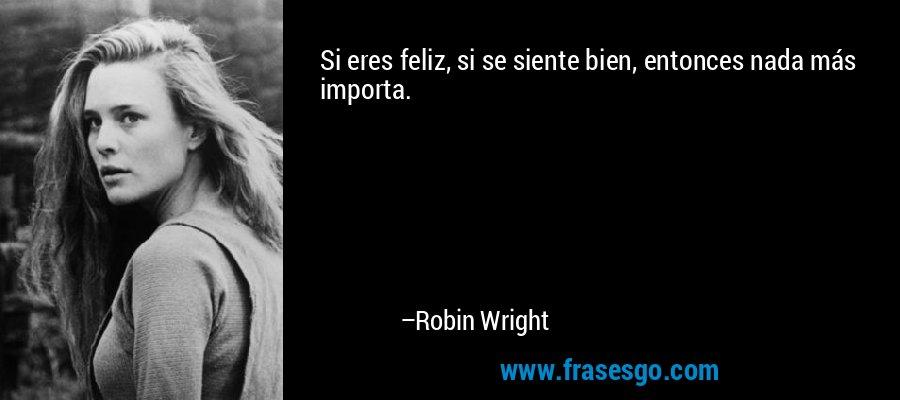 Si eres feliz, si se siente bien, entonces nada más importa. – Robin Wright