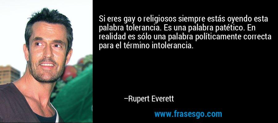 Si eres gay o religiosos siempre estás oyendo esta palabra tolerancia. Es una palabra patético. En realidad es sólo una palabra políticamente correcta para el término intolerancia. – Rupert Everett