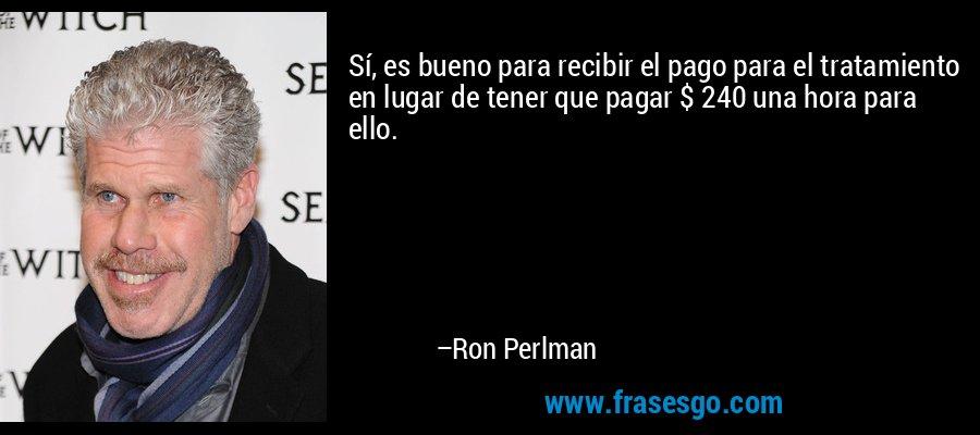 Sí, es bueno para recibir el pago para el tratamiento en lugar de tener que pagar $ 240 una hora para ello. – Ron Perlman