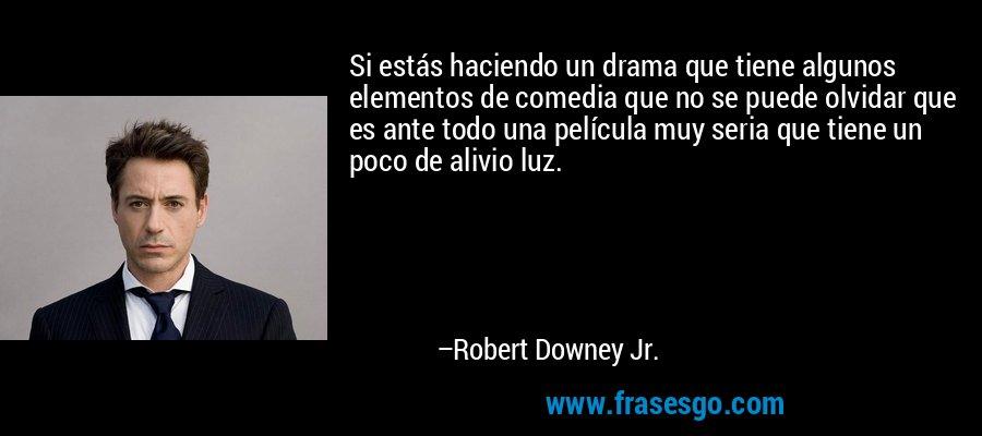 Si estás haciendo un drama que tiene algunos elementos de comedia que no se puede olvidar que es ante todo una película muy seria que tiene un poco de alivio luz. – Robert Downey Jr.