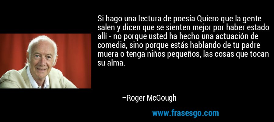 Si hago una lectura de poesía Quiero que la gente salen y dicen que se sienten mejor por haber estado allí - no porque usted ha hecho una actuación de comedia, sino porque estás hablando de tu padre muera o tenga niños pequeños, las cosas que tocan su alma. – Roger McGough