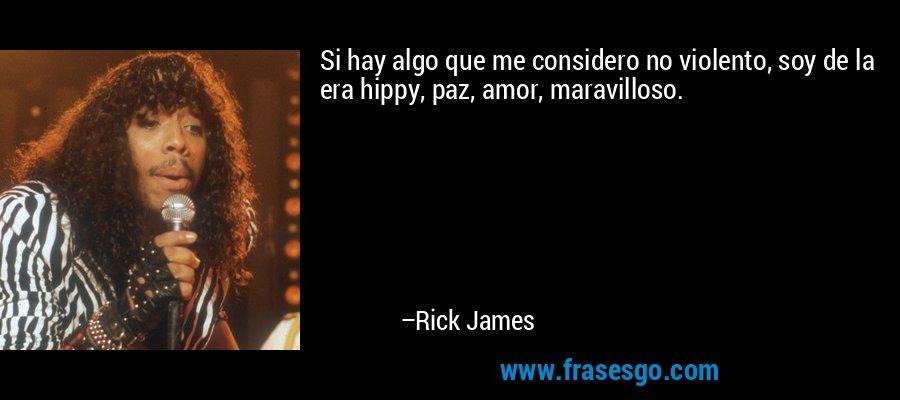 Si hay algo que me considero no violento, soy de la era hippy, paz, amor, maravilloso. – Rick James